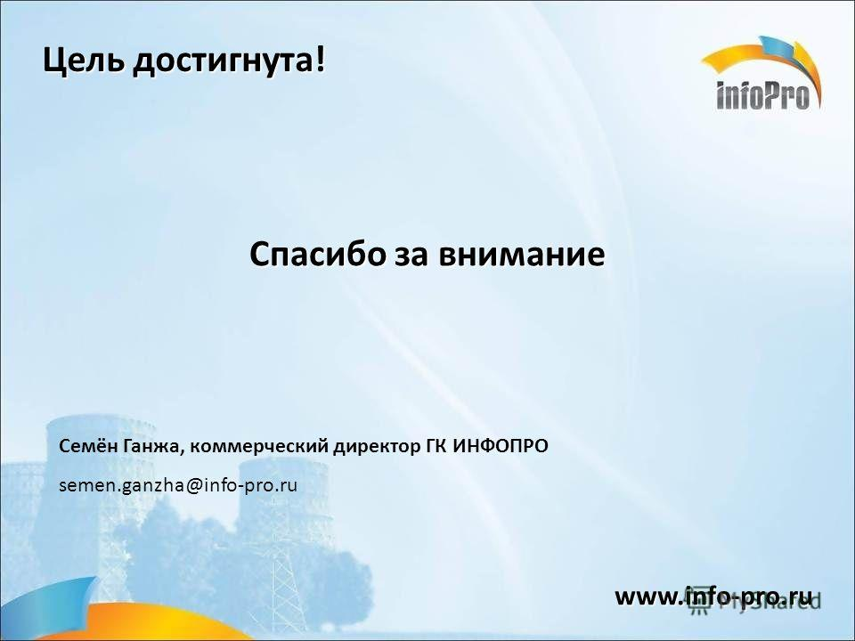 Семён Ганжа, коммерческий директор ГК ИНФОПРО semen.ganzha@info-pro.ru Спасибо за внимание www.info-pro.ru Цель достигнута!