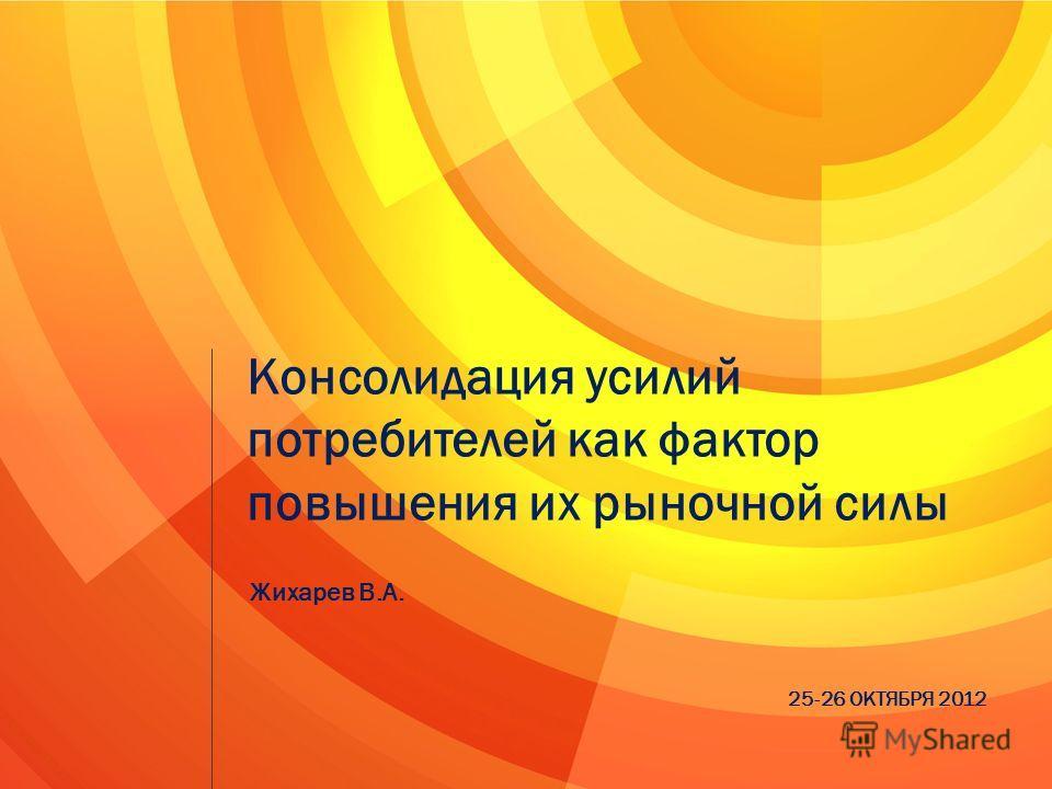Консолидация усилий потребителей как фактор повышения их рыночной силы Жихарев В.А. 25-26 ОКТЯБРЯ 2012