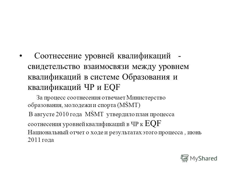 Соотнесение уровней квалификаций - свидетельство взаимосвязи между уровнем квалификаций в системе Образования и квалификаций ЧР и EQF За процесс соотнесения отвечает Министерство образования, молодежи и спорта (MŠMT) В августе 2010 года MŠMT утвердил