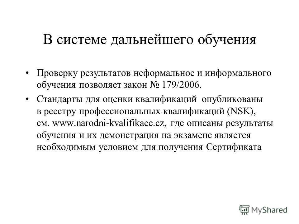 В системе дальнейшего обучения Проверку результатов неформальное и информального обучения позволяет закон 179/2006. Стандарты для оценки квалификаций опубликованы в реестру профессиональных квалификаций (NSK), см. www.narodni-kvalifikace.cz, где опис