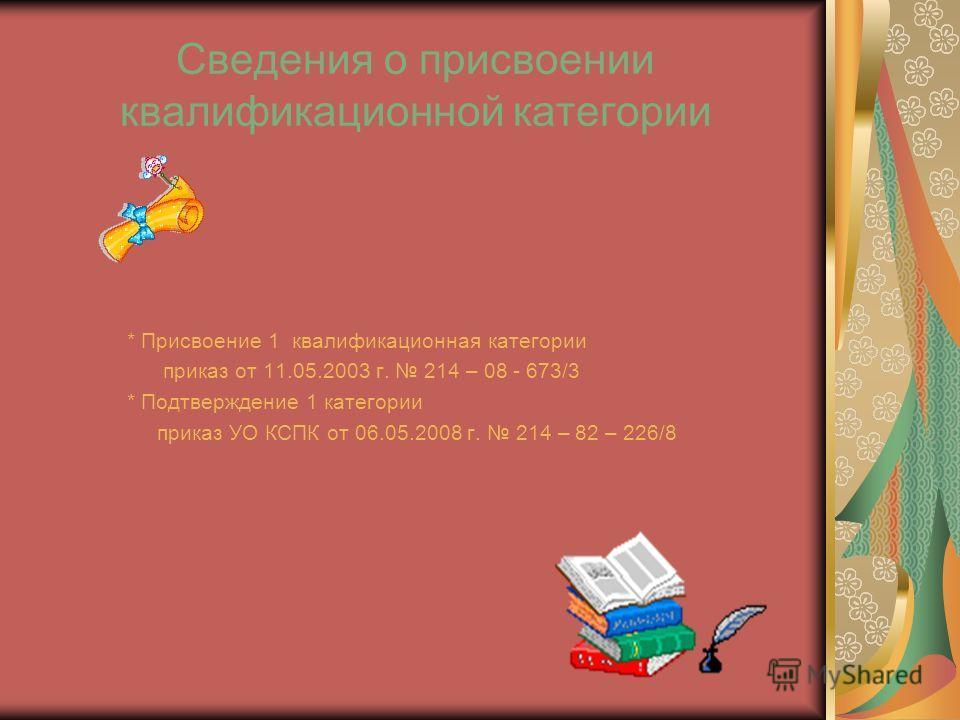 Сведения о присвоении квалификационной категории * Присвоение 1 квалификационная категории приказ от 11.05.2003 г. 214 – 08 - 673/3 * Подтверждение 1 категории приказ УО КСПК от 06.05.2008 г. 214 – 82 – 226/8