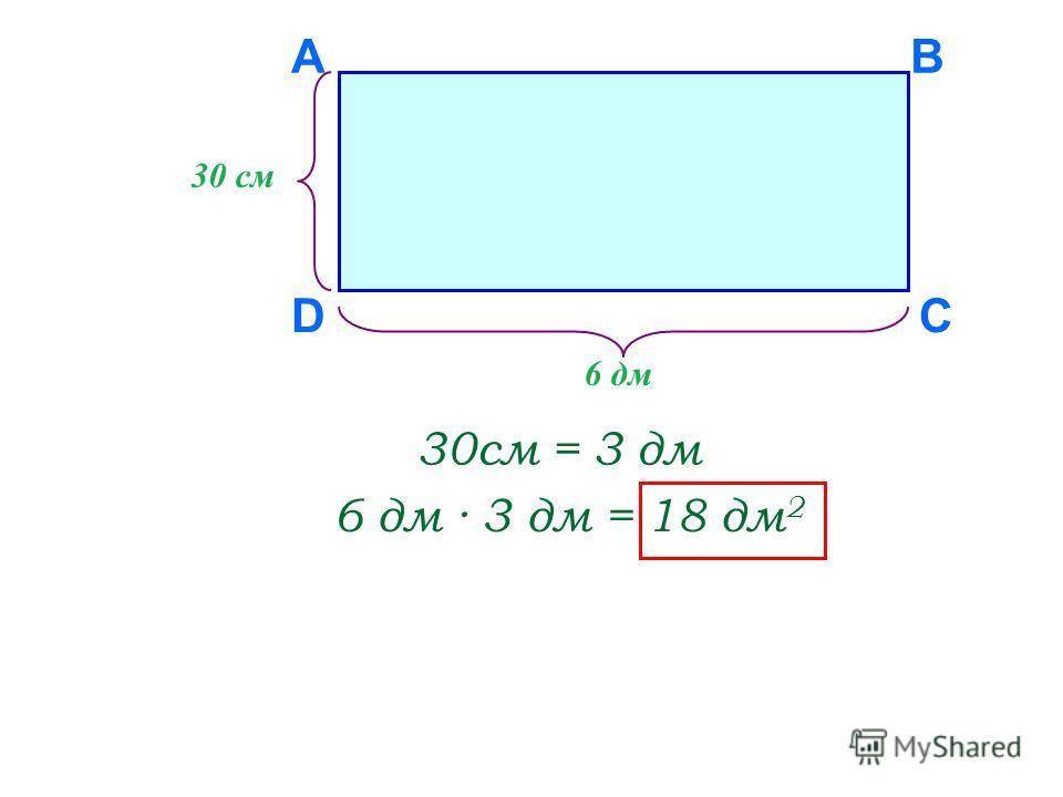 D AB C 30 см 6 дм 30см = 3 дм 6 дм · 3 дм = 18 дм 2