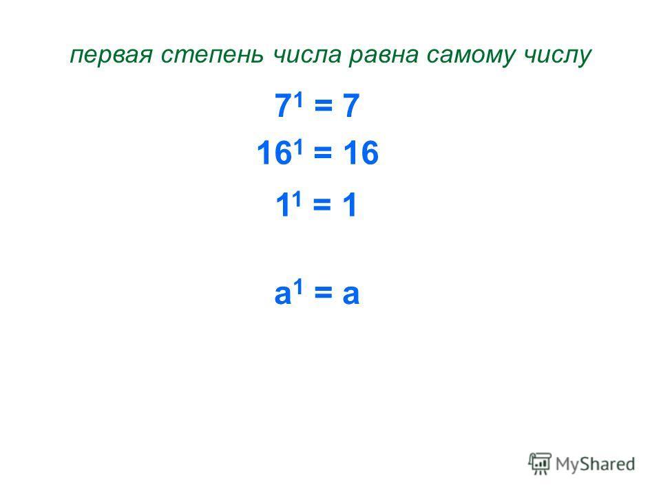 7 1 = 7 первая степень числа равна самому числу 16 1 = 16 1 1 = 1 а 1 = а