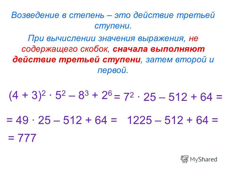 Возведение в степень – это действие третьей ступени. (4 + 3) 2 · 5 2 – 8 3 + 2 6 = 7 2 · 25 – 512 + 64 = = 49 · 25 – 512 + 64 =1225 – 512 + 64 = = 777 При вычислении значения выражения, не содержащего скобок, сначала выполняют действие третьей ступен