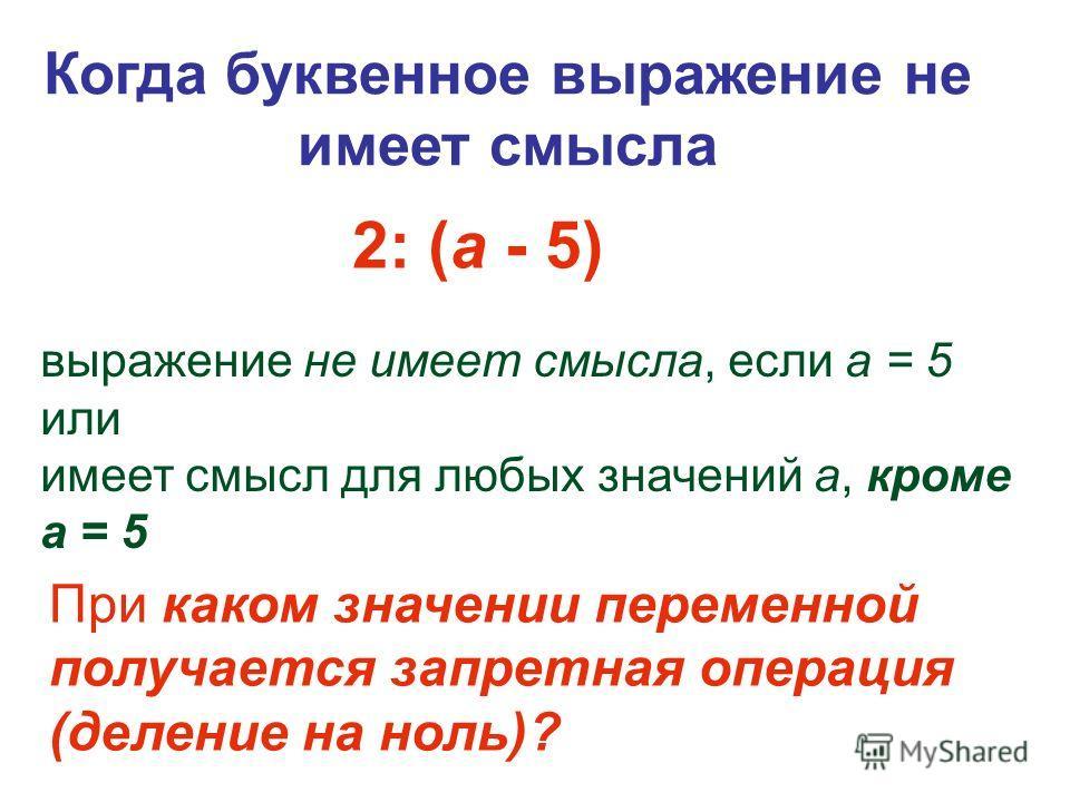 Когда буквенное выражение не имеет смысла 2: (а - 5) выражение не имеет смысла, если а = 5 или имеет смысл для любых значений а, кроме а = 5 При каком значении переменной получается запретная операция (деление на ноль)?