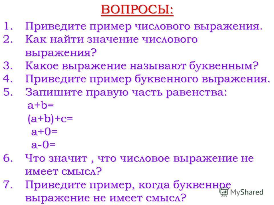 ВОПРОСЫ: 1.Приведите пример числового выражения. 2.Как найти значение числового выражения? 3.Какое выражение называют буквенным? 4.Приведите пример буквенного выражения. 5.Запишите правую часть равенства: а+b= а+b= (а+b)+c= (а+b)+c= a+0= a+0= a-0= a-