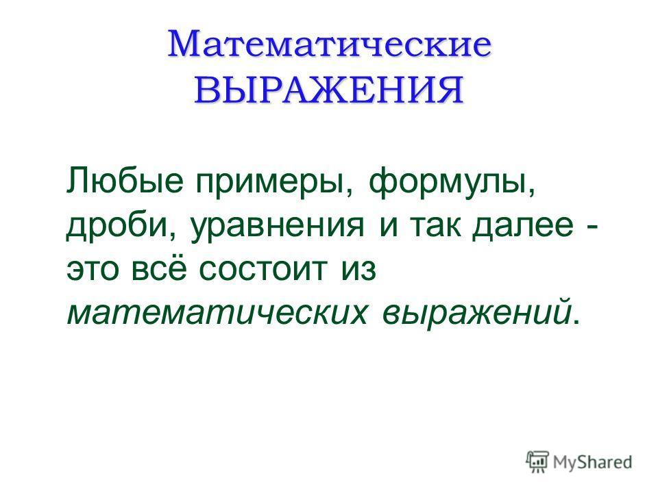 Математические ВЫРАЖЕНИЯ Любые примеры, формулы, дроби, уравнения и так далее - это всё состоит из математических выражений.