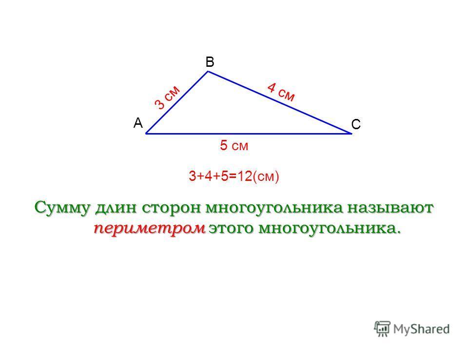 A С B Сумму длин сторон многоугольника называют периметром этого многоугольника. 3 см 4 см 5 см 3+4+5=12(см)