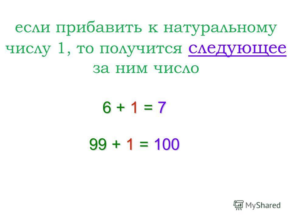 если прибавить к натуральному числу 1, то получится следующее за ним число 6 + 1 = 7 99 + 1 = 100