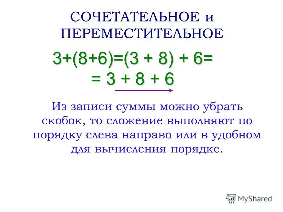3+(8+6)=(3 + 8) + 6= = 3 + 8 + 6 СОЧЕТАТЕЛЬНОЕ и ПЕРЕМЕСТИТЕЛЬНОЕ Из записи суммы можно убрать скобок, то сложение выполняют по порядку слева направо или в удобном для вычисления порядке.