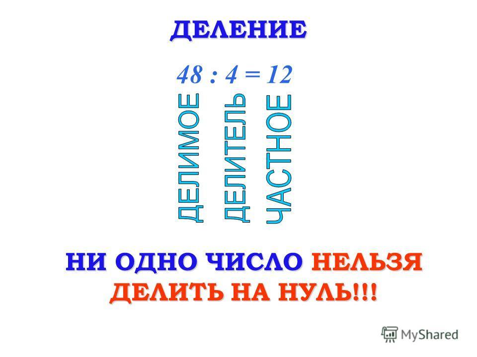 ДЕЛЕНИЕ 48 : 4 = 12 НИ ОДНО ЧИСЛО НЕЛЬЗЯ ДЕЛИТЬ НА НУЛЬ!!!