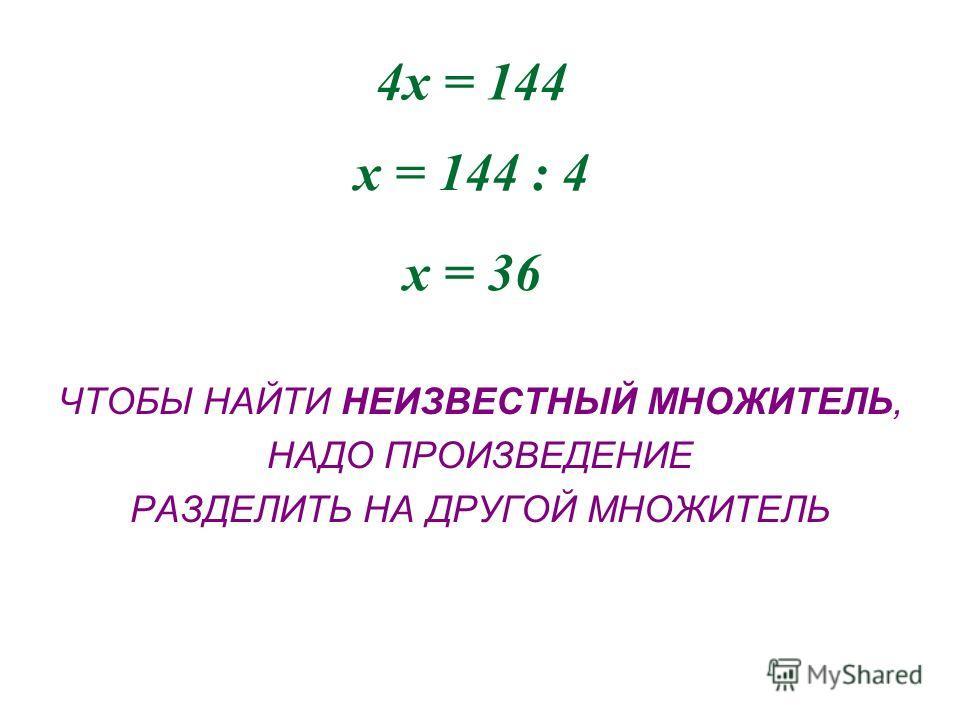 4х = 144 х = 144 : 4 х = 36 ЧТОБЫ НАЙТИ НЕИЗВЕСТНЫЙ МНОЖИТЕЛЬ, НАДО ПРОИЗВЕДЕНИЕ РАЗДЕЛИТЬ НА ДРУГОЙ МНОЖИТЕЛЬ