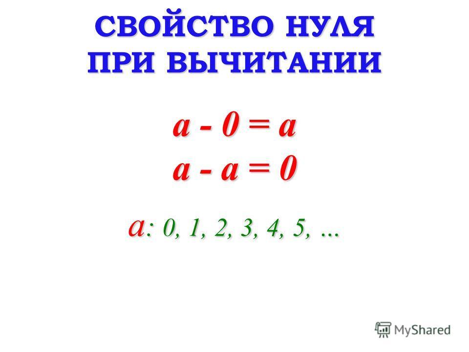 СВОЙСТВО НУЛЯ ПРИ ВЫЧИТАНИИ a - 0 = a a : 0, 1, 2, 3, 4, 5, … a - a = 0