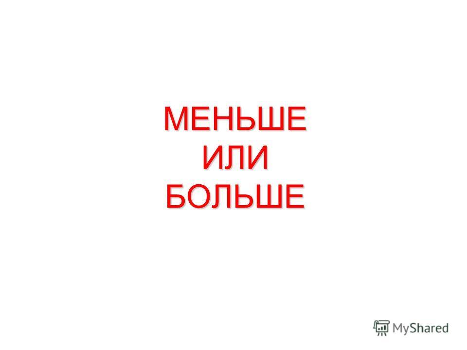 МЕНЬШЕ ИЛИ БОЛЬШЕ
