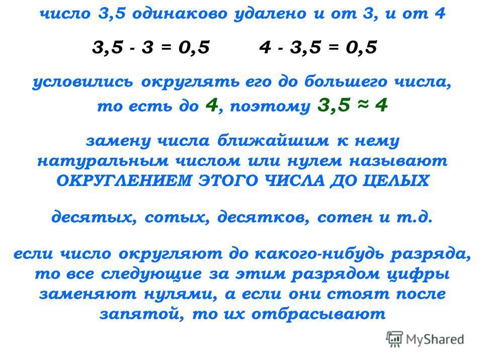 число 3,5 одинаково удалено и от 3, и от 4 3,5 - 3 = 0,5 условились округлять его до большего числа, то есть до 4, поэтому 3,5 4 замену числа ближайшим к нему натуральным числом или нулем называют ОКРУГЛЕНИЕМ ЭТОГО ЧИСЛА ДО ЦЕЛЫХ 4 - 3,5 = 0,5 десяты