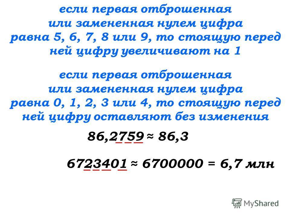 если первая отброшенная или замененная нулем цифра равна 5, 6, 7, 8 или 9, то стоящую перед ней цифру увеличивают на 1 если первая отброшенная или замененная нулем цифра равна 0, 1, 2, 3 или 4, то стоящую перед ней цифру оставляют без изменения 86,27