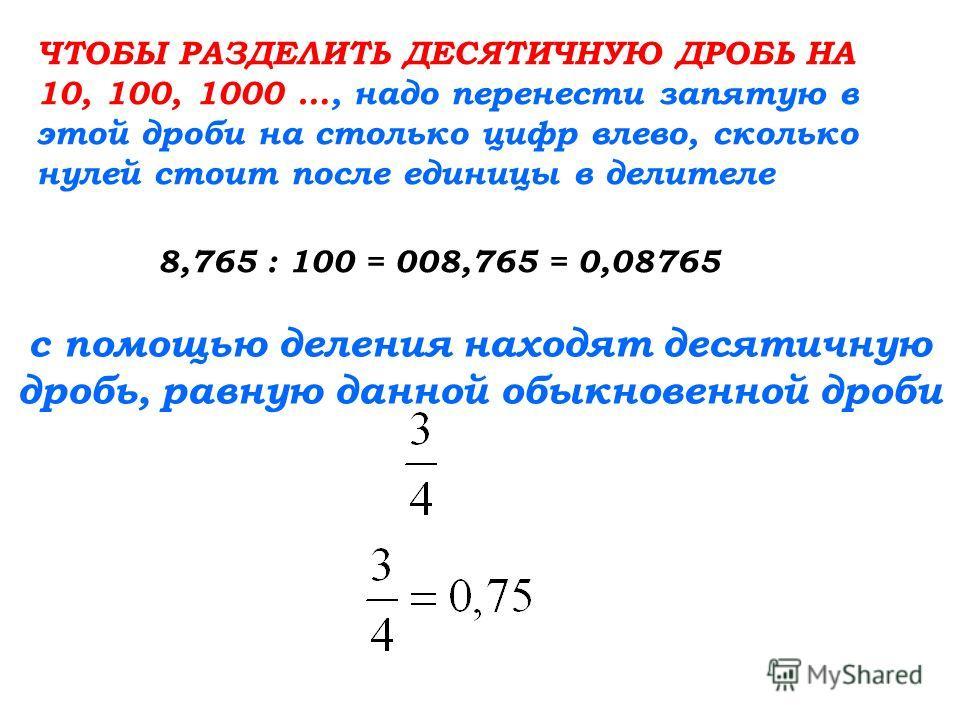 ЧТОБЫ РАЗДЕЛИТЬ ДЕСЯТИЧНУЮ ДРОБЬ НА 10, 100, 1000 …, надо перенести запятую в этой дроби на столько цифр влево, сколько нулей стоит после единицы в делителе 8,765 : 100 = 008,765 = 0,08765 с помощью деления находят десятичную дробь, равную данной обы