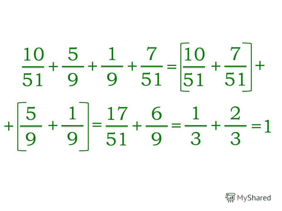 10 51 + 5 9 + 1 9 + 7 = 10 51 + 7 + + 5 9 + 1 9 = 17 51 + 6 9 = 1 3 + 2 3 =1