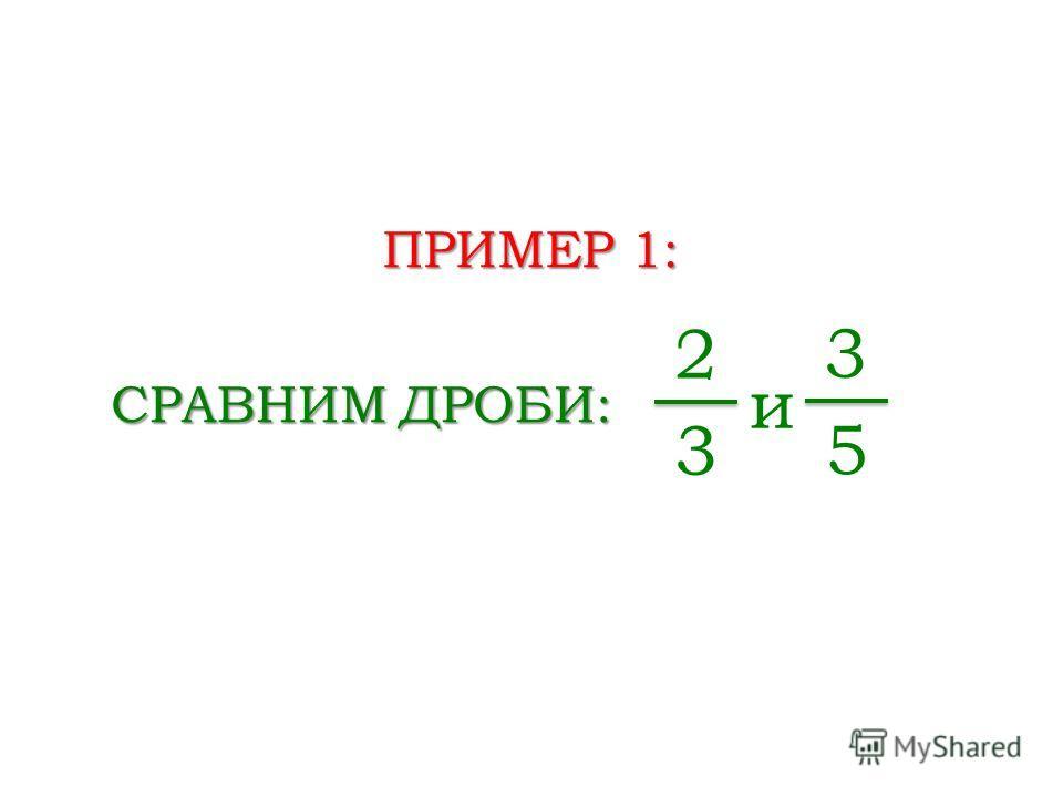 ПРИМЕР 1: СРАВНИМ ДРОБИ: 2 3 и 3 5