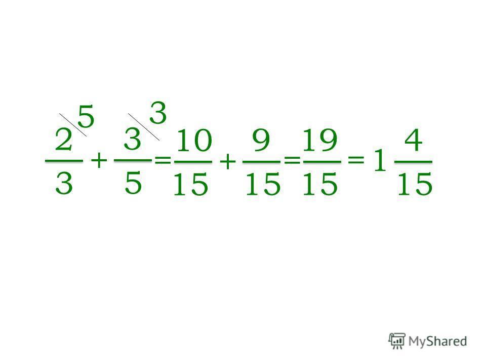 2 3 + 3 5 = 10 15 + 9 = 1= 1 4 = 19 15 5 3
