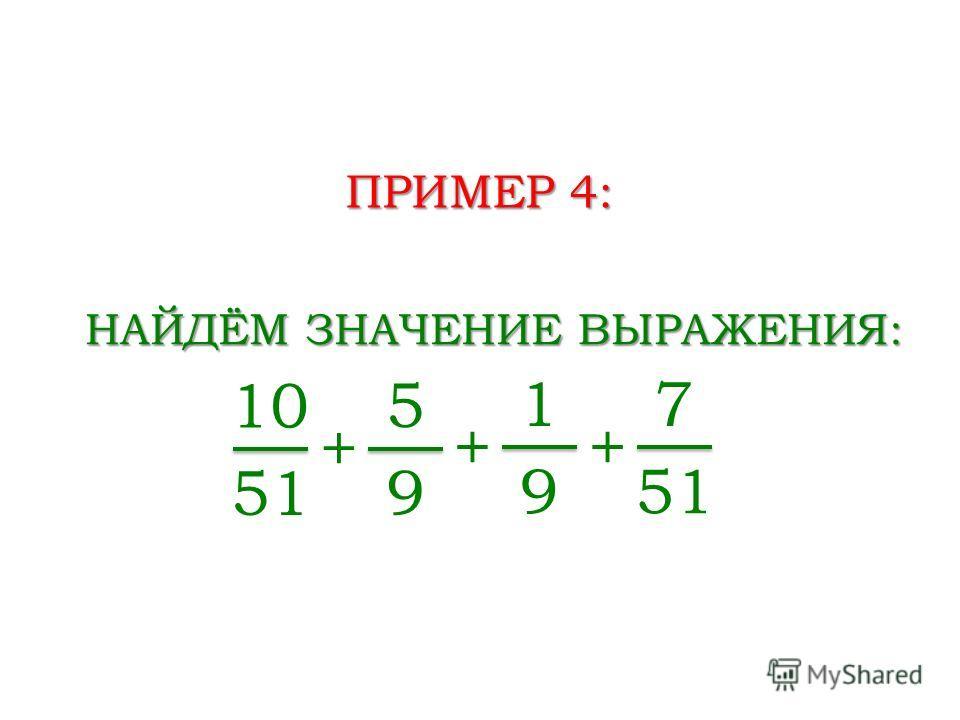 ПРИМЕР 4: НАЙДЁМ ЗНАЧЕНИЕ ВЫРАЖЕНИЯ: 10 51 + 5 9 + 1 9 + 7