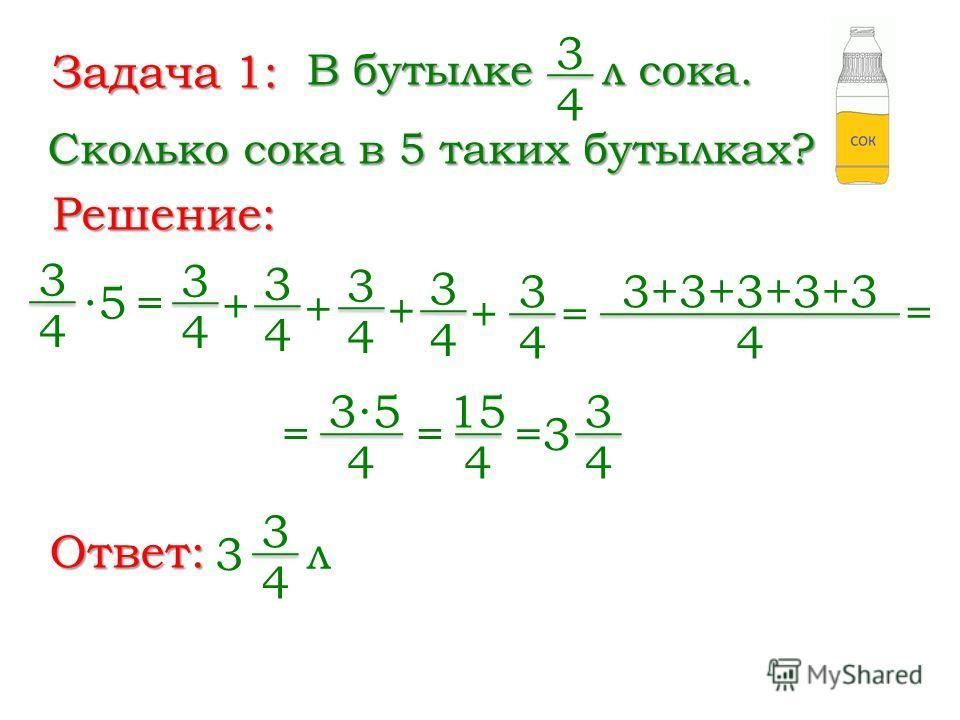 Задача 1: В бутылке 3 4 л сока. Сколько сока в 5 таких бутылках? Решение: 3 4 5 = 3 4 + 3 4 3 4 + 3 4 + 3 4 + 3+3+3+3+3 4 = = = 35 4 = 15 4 =3 3 4 Ответ: 3 4 3 л