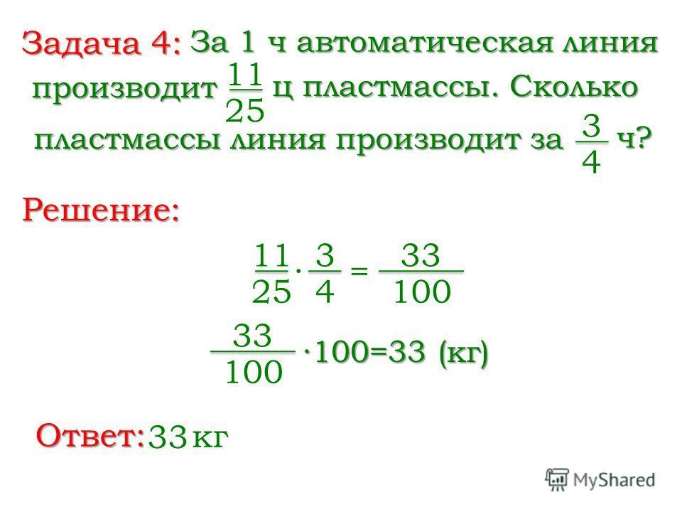 Задача 4: За 1 ч автоматическая линия 11 25 Решение: ц пластмассы. Сколько производит пластмассы линия производит за 3 4 ч? 11 25 = 3 4 33 100 33 100 100=33 (кг) Ответ: 33 кг