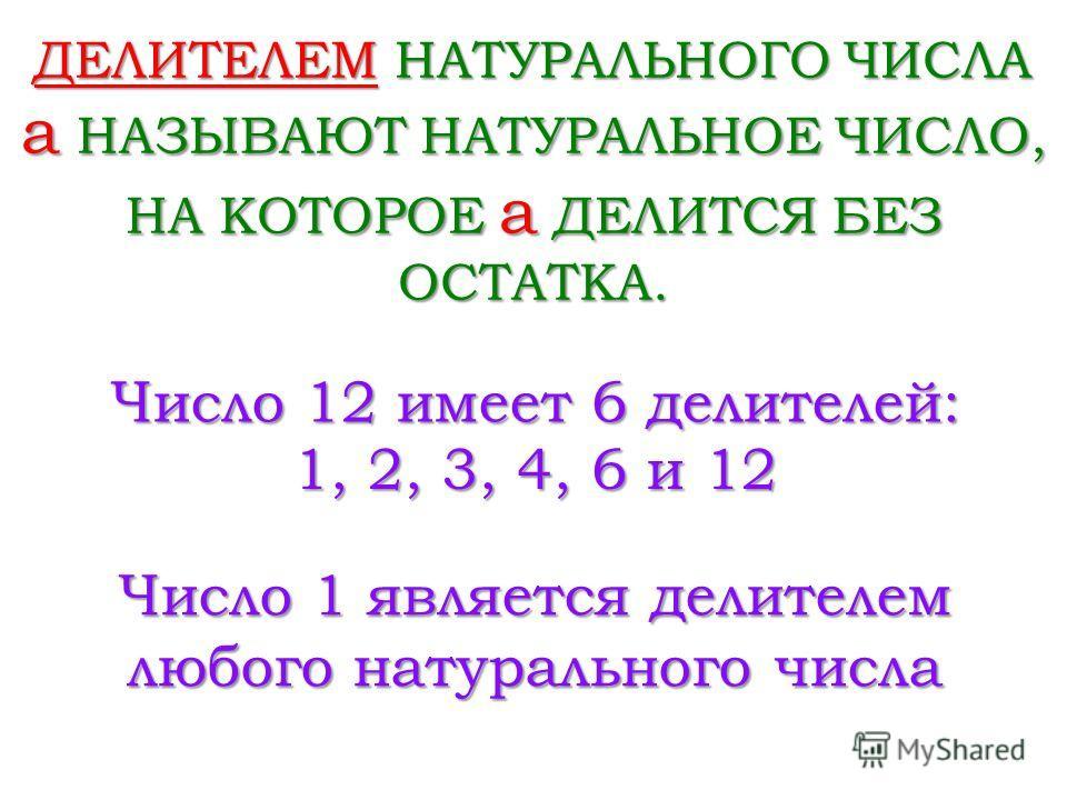 ДЕЛИТЕЛЕМ НАТУРАЛЬНОГО ЧИСЛА a НАЗЫВАЮТ НАТУРАЛЬНОЕ ЧИСЛО, НА КОТОРОЕ a ДЕЛИТСЯ БЕЗ ОСТАТКА. Число 12 имеет 6 делителей: 1, 2, 3, 4, 6 и 12 Число 1 является делителем любого натурального числа