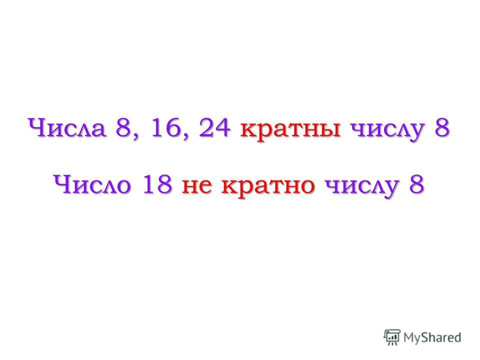 Числа 8, 16, 24 кратны числу 8 Число 18 не кратно числу 8