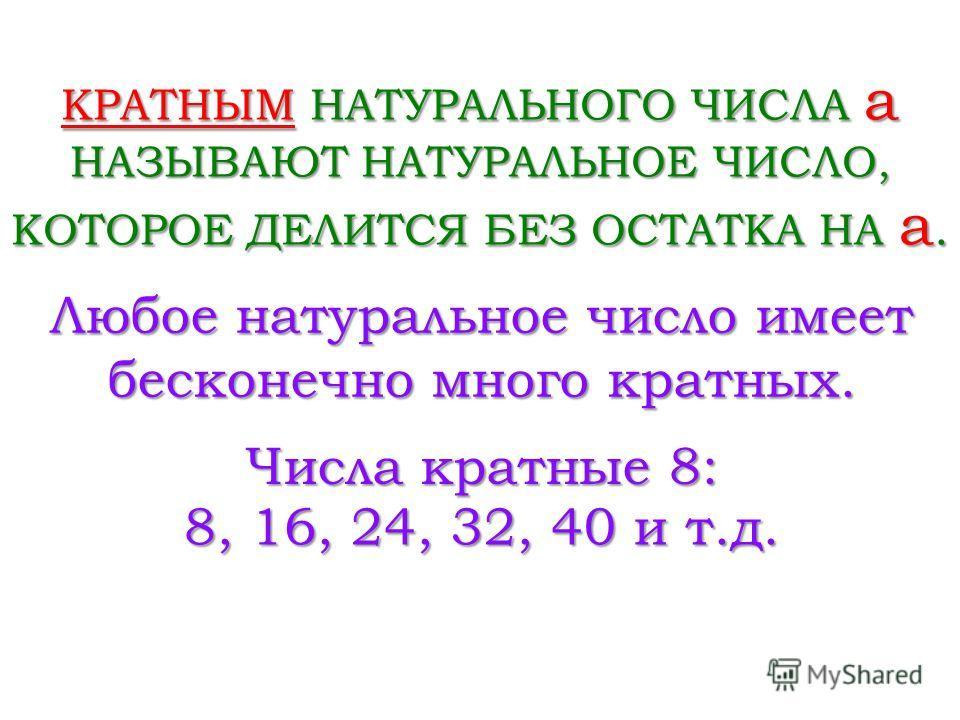 КРАТНЫМ НАТУРАЛЬНОГО ЧИСЛА a НАЗЫВАЮТ НАТУРАЛЬНОЕ ЧИСЛО, КОТОРОЕ ДЕЛИТСЯ БЕЗ ОСТАТКА НА a. Числа кратные 8: 8, 16, 24, 32, 40 и т.д. Любое натуральное число имеет бесконечно много кратных.