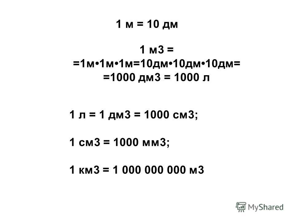 1 м = 10 дм 1 м3 = =1м1м1м=10дм10дм10дм= =1000 дм3 = 1000 л 1 л = 1 дм3 = 1000 см3; 1 см3 = 1000 мм3; 1 км3 = 1 000 000 000 м3