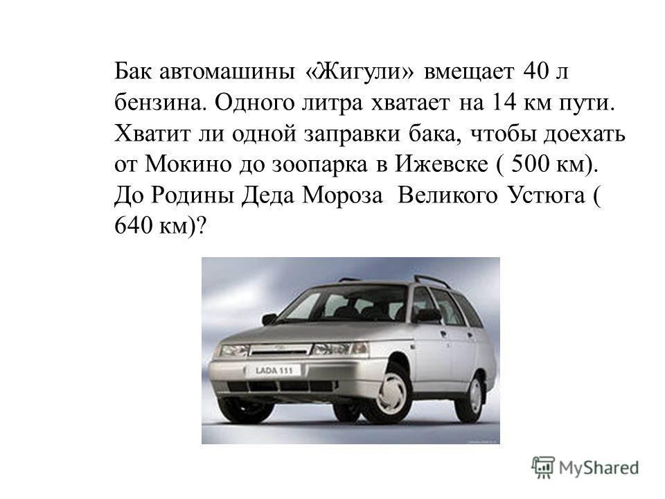 Бак автомашины «Жигули» вмещает 40 л бензина. Одного литра хватает на 14 км пути. Хватит ли одной заправки бака, чтобы доехать от Мокино до зоопарка в Ижевске ( 500 км). До Родины Деда Мороза Великого Устюга ( 640 км)?