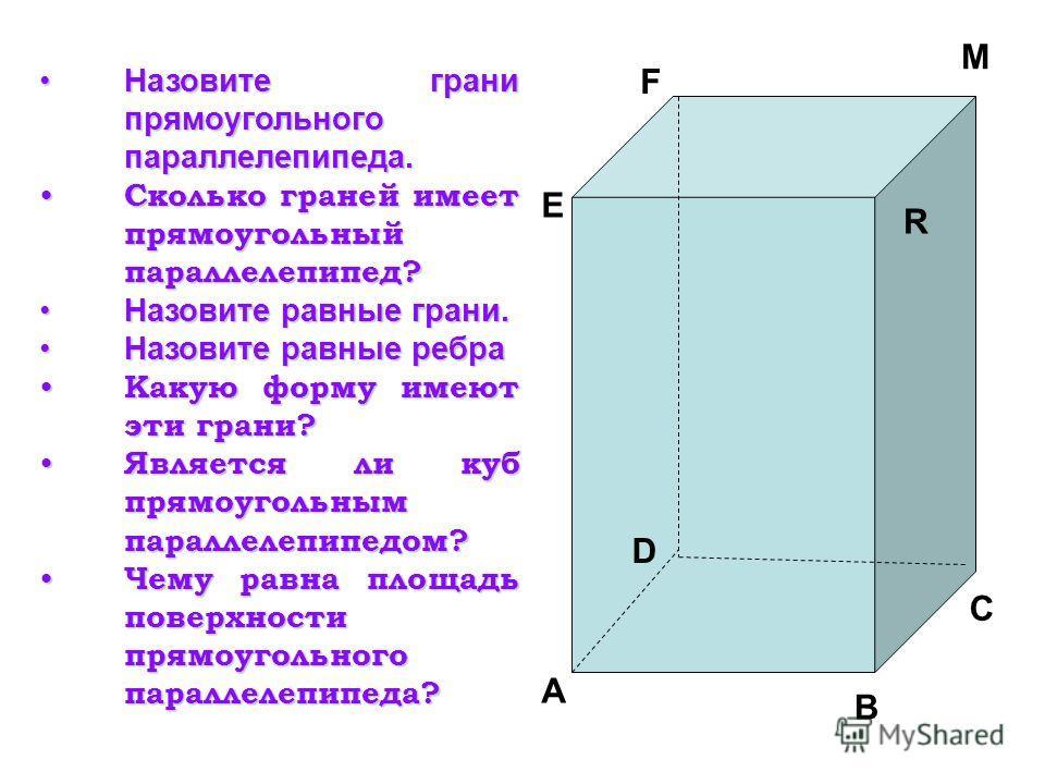 A D B C M E F R Назовите грани прямоугольного параллелепипеда.Назовите грани прямоугольного параллелепипеда. Сколько граней имеет прямоугольный параллелепипед? Сколько граней имеет прямоугольный параллелепипед? Назовите равные грани.Назовите равные г