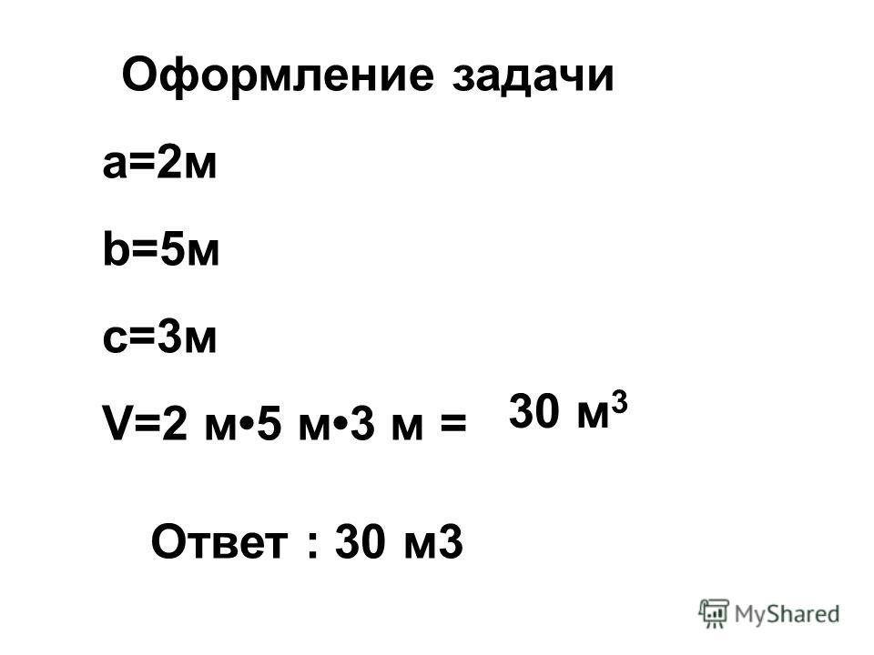 Оформление задачи а=2м b=5м с=3м V=2 м5 м3 м = Ответ : 30 м3 30 м 3