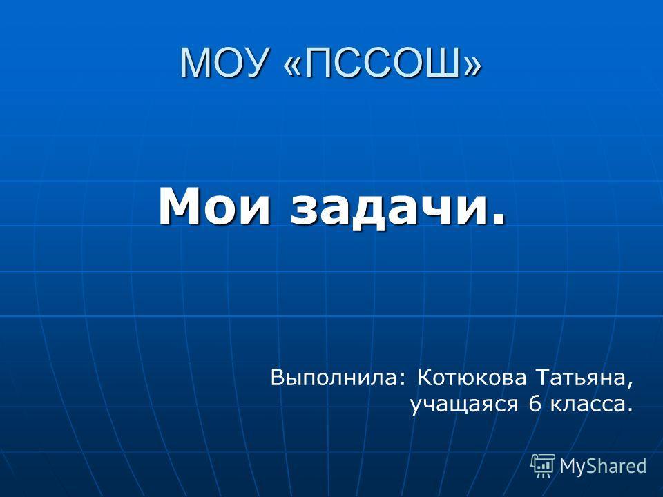 МОУ «ПССОШ» Мои задачи. Выполнила: Котюкова Татьяна, учащаяся 6 класса.