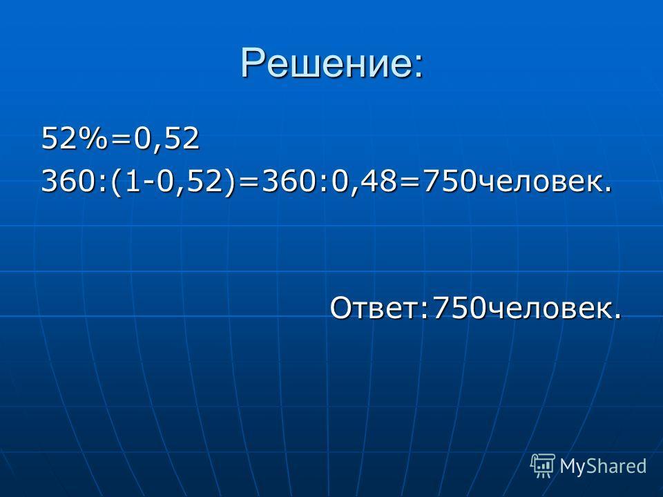 Решение: 52%=0,52 360:(1-0,52)=360:0,48=750человек. Ответ:750человек.