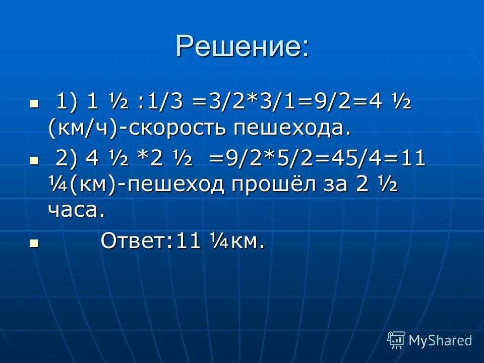 Решение: 1) 1 ½ :1/3 =3/2*3/1=9/2=4 ½ (км/ч)-скорость пешехода. 1) 1 ½ :1/3 =3/2*3/1=9/2=4 ½ (км/ч)-скорость пешехода. 2) 4 ½ *2 ½ =9/2*5/2=45/4=11 ¼(км)-пешеход прошёл за 2 ½ часа. 2) 4 ½ *2 ½ =9/2*5/2=45/4=11 ¼(км)-пешеход прошёл за 2 ½ часа. Ответ