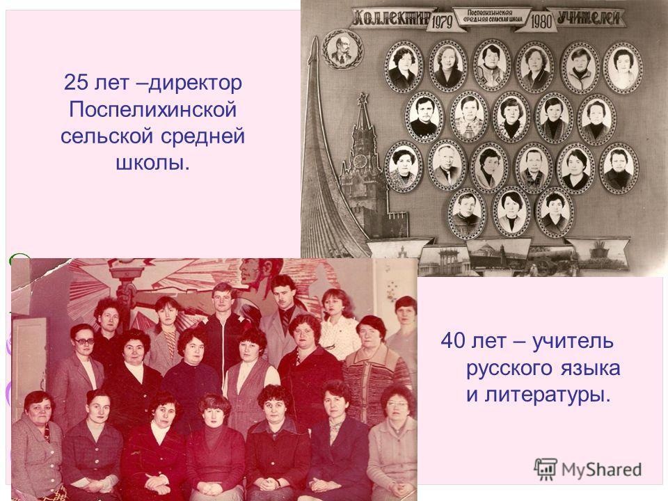 25 лет –директор Поспелихинской сельской средней школы. 40 лет – учитель русского языка и литературы.