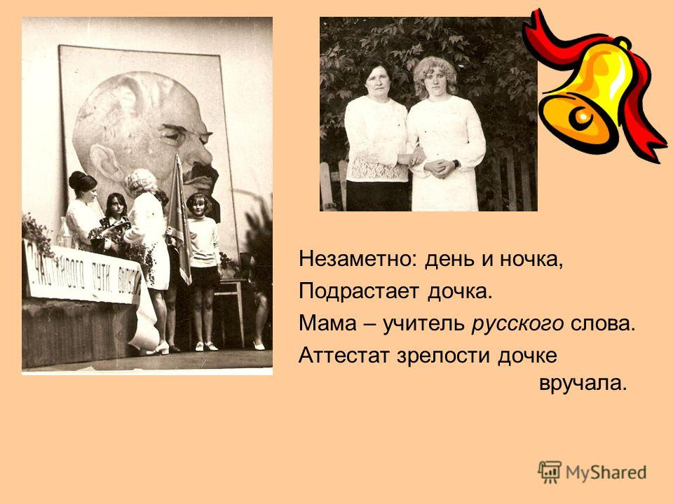 Незаметно: день и ночка, Подрастает дочка. Мама – учитель русского слова. Аттестат зрелости дочке вручала.