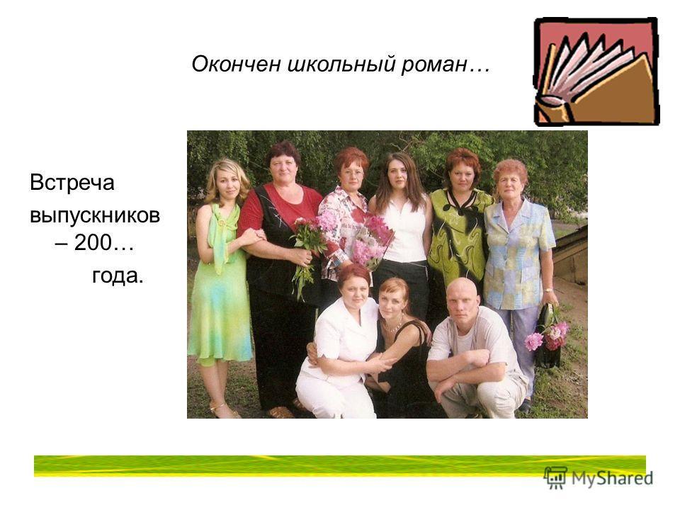 Окончен школьный роман… Встреча выпускников – 200… года.