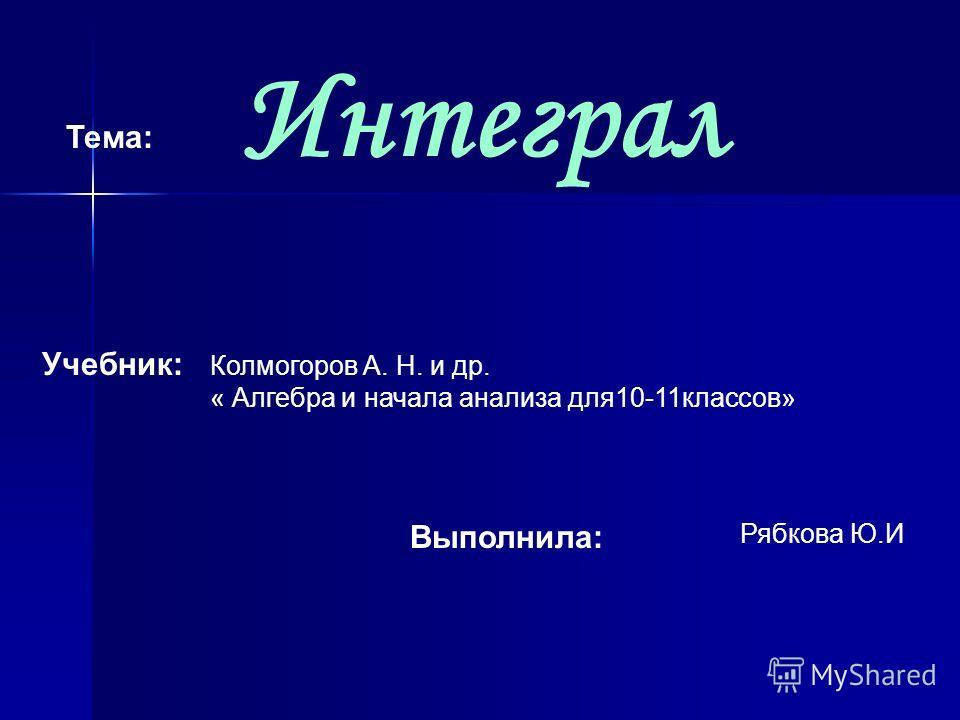 Интеграл Тема: Учебник: Колмогоров А. Н. и др. « Алгебра и начала анализа для10-11классов» Выполнила: Рябкова Ю.И