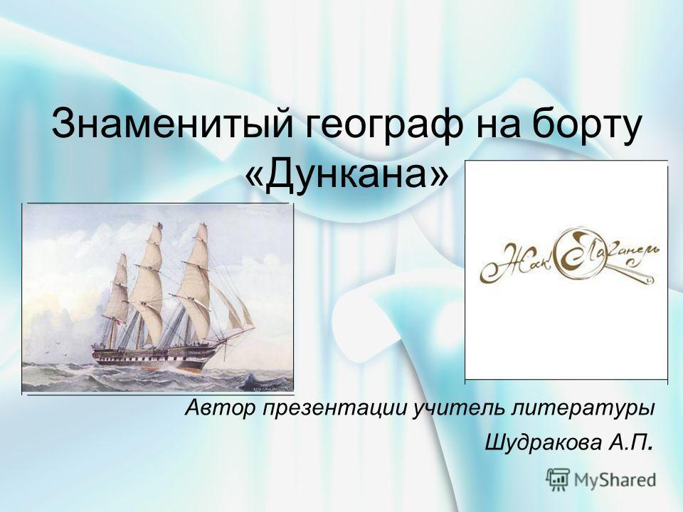 Знаменитый географ на борту «Дункана» Автор презентации учитель литературы Шудракова А.П.