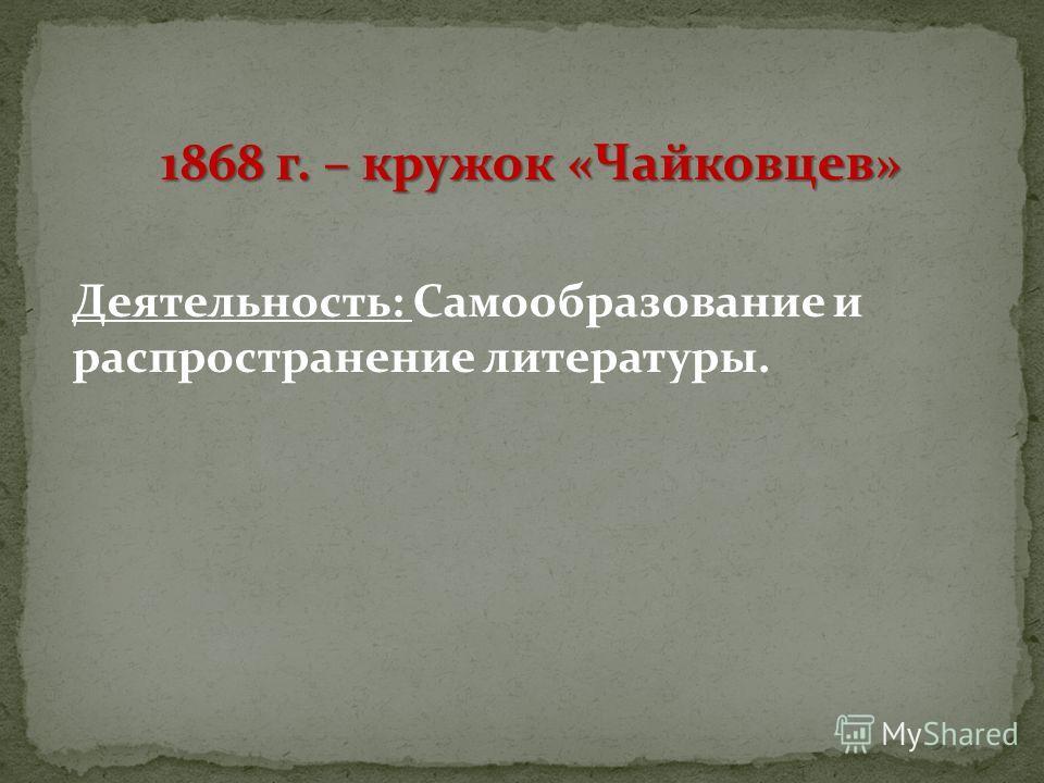 1868 г. – кружок «Чайковцев» Деятельность: Самообразование и распространение литературы.