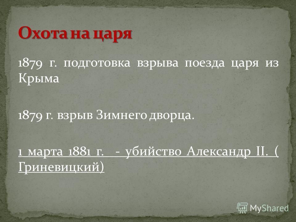 1879 г. подготовка взрыва поезда царя из Крыма 1879 г. взрыв Зимнего дворца. 1 марта 1881 г. - убийство Александр II. ( Гриневицкий)