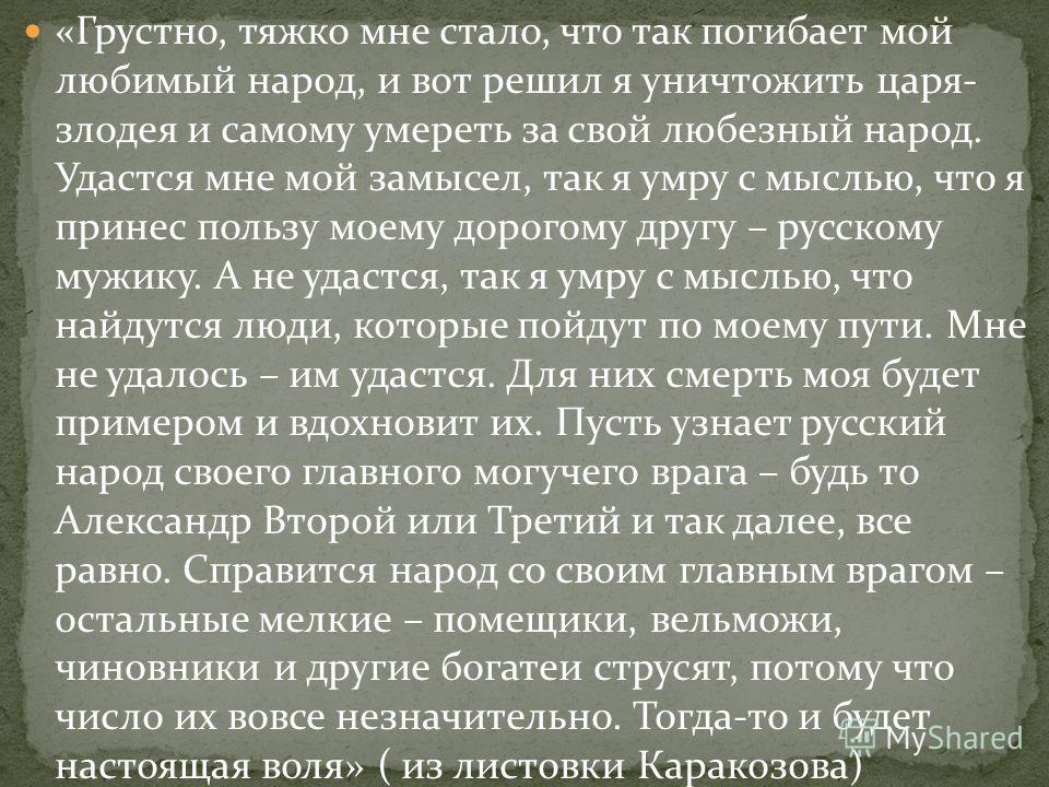 «Грустно, тяжко мне стало, что так погибает мой любимый народ, и вот решил я уничтожить царя- злодея и самому умереть за свой любезный народ. Удастся мне мой замысел, так я умру с мыслью, что я принес пользу моему дорогому другу – русскому мужику. А