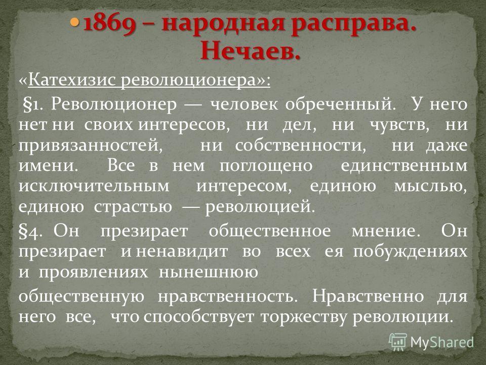 1869 – народная расправа. Нечаев. 1869 – народная расправа. Нечаев. «Катехизис революционера»: §1. Революционер человек обреченный. У него нет ни своих интересов, ни дел, ни чувств, ни привязанностей, ни собственности, ни даже имени. Все в нем поглощ