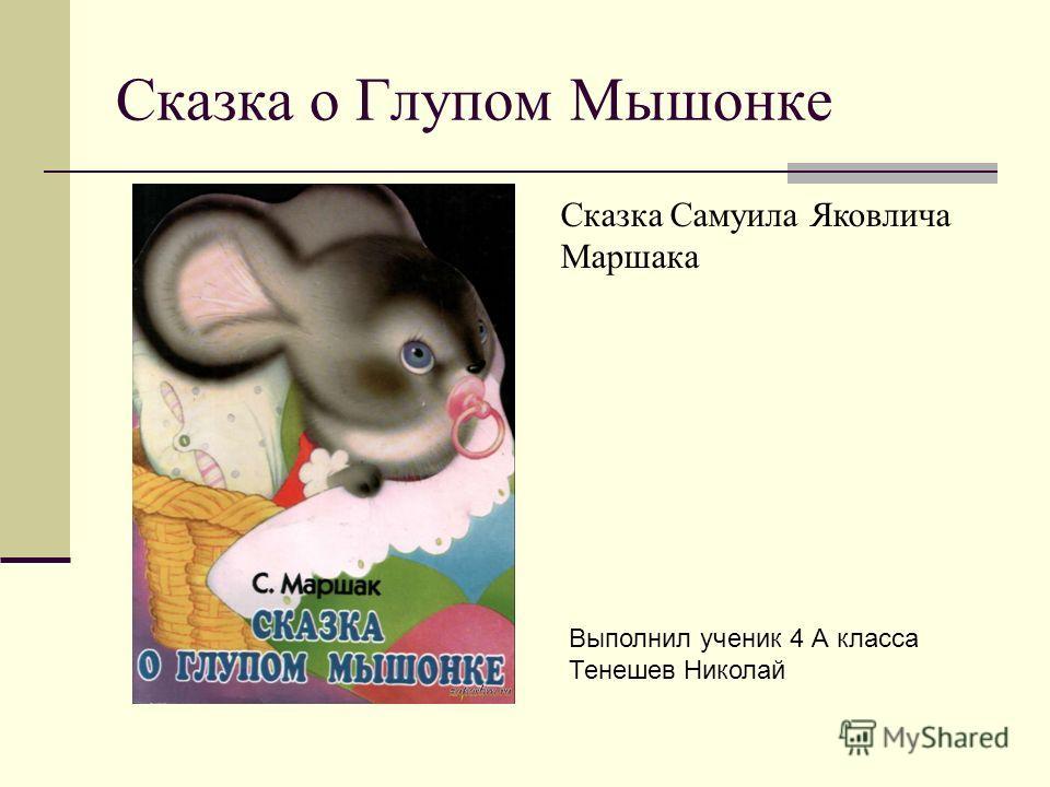 Сказка о Глупом Мышонке Сказка Самуила Яковлича Маршака Выполнил ученик 4 А класса Тенешев Николай