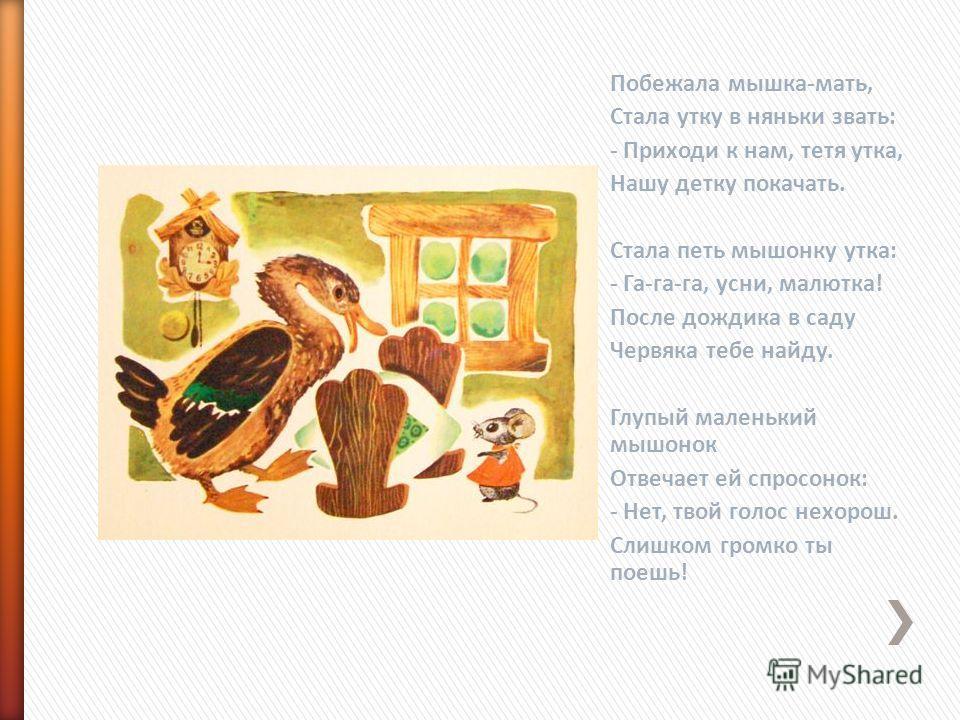 Побежала мышка-мать, Стала утку в няньки звать: - Приходи к нам, тетя утка, Hашу детку покачать. Стала петь мышонку утка: - Га-га-га, усни, малютка! После дождика в саду Червяка тебе найду. Глупый маленький мышонок Отвечает ей спросонок: - Hет, твой