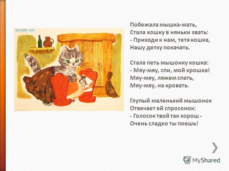 Побежала мышка-мать, Стала кошку в няньки звать: - Приходи к нам, тетя кошка, Hашу детку покачать. Стала петь мышонку кошка: - Мяу-мяу, спи, мой крошка! Мяу-мяу, ляжем спать, Мяу-мяу, на кровать. Глупый маленький мышонок Отвечает ей спросонок: - Голо