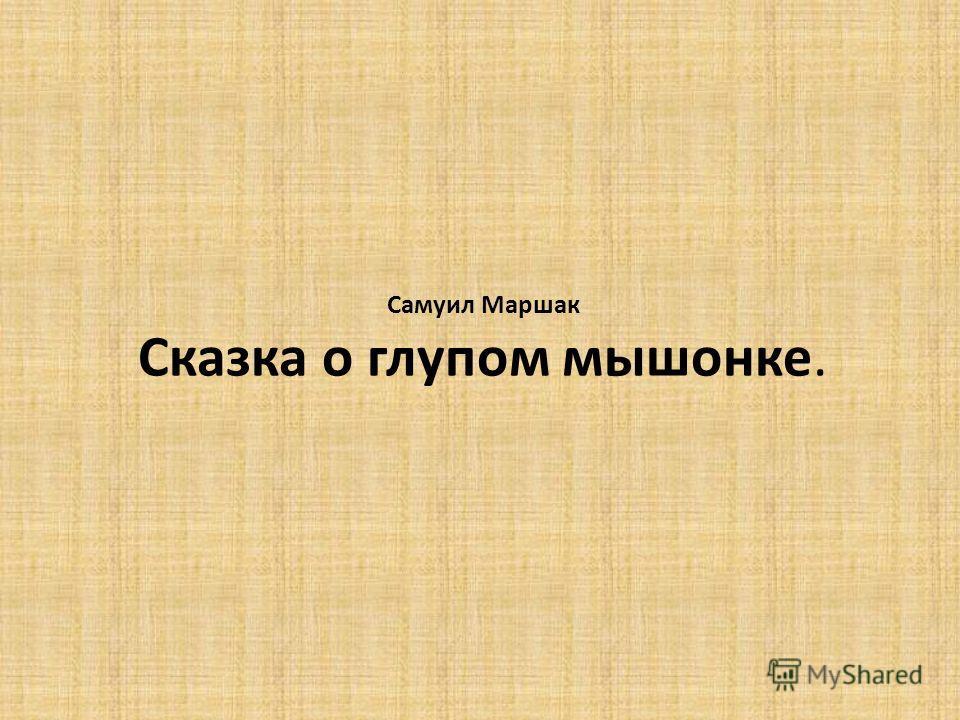 Самуил Маршак Сказка о глупом мышонке.